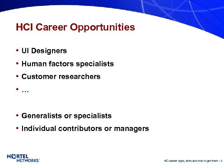 HCI Career Opportunities • UI Designers • Human factors specialists • Customer researchers •