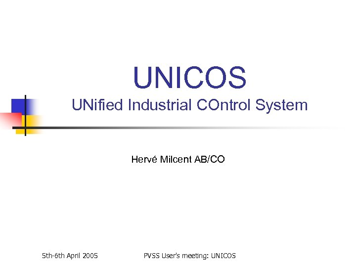UNICOS UNified Industrial COntrol System Hervé Milcent AB/CO 5 th-6 th April 2005 PVSS