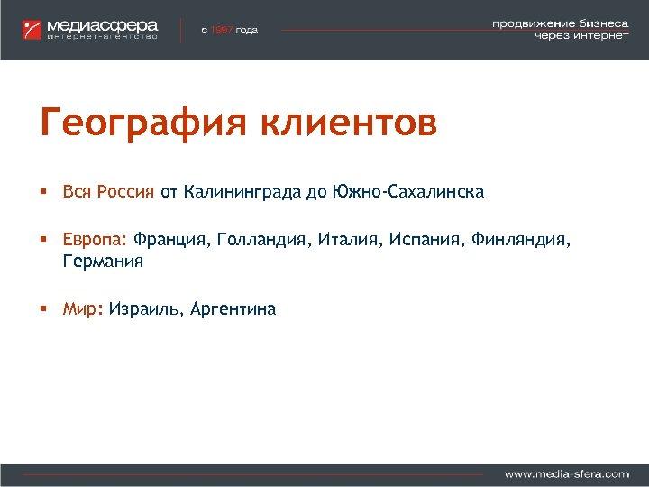 География клиентов § Вся Россия от Калининграда до Южно-Сахалинска § Европа: Франция, Голландия, Италия,
