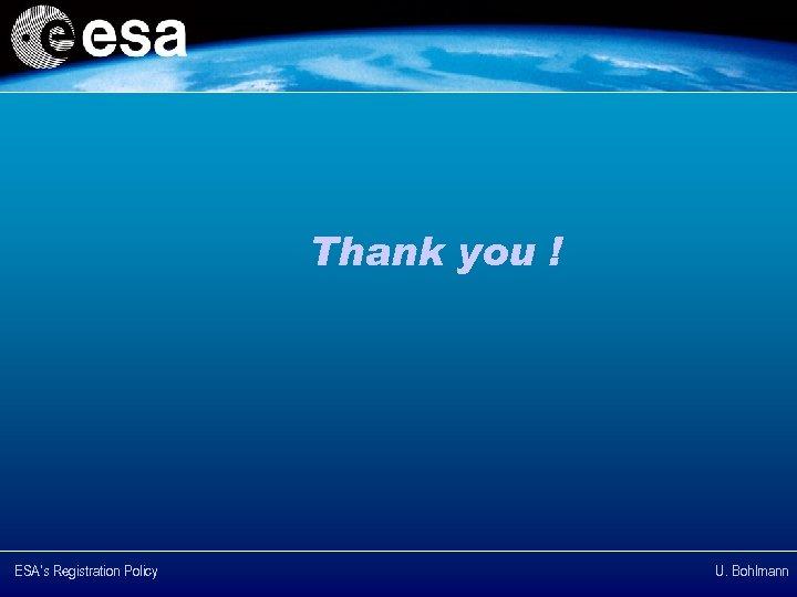 Thank you ! ESA's Registration Policy U. Bohlmann