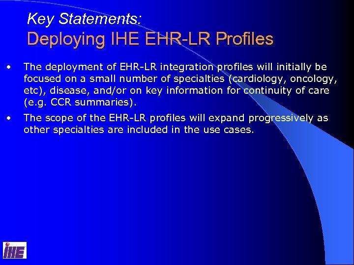 Key Statements: Deploying IHE EHR-LR Profiles • The deployment of EHR-LR integration profiles will