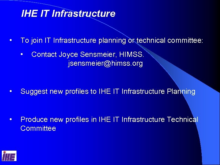 IHE IT Infrastructure • To join IT Infrastructure planning or technical committee: • Contact