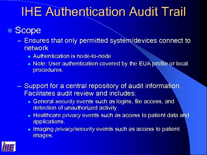 IHE Authentication Audit Trail l Scope – Ensures that only permitted system/devices connect to