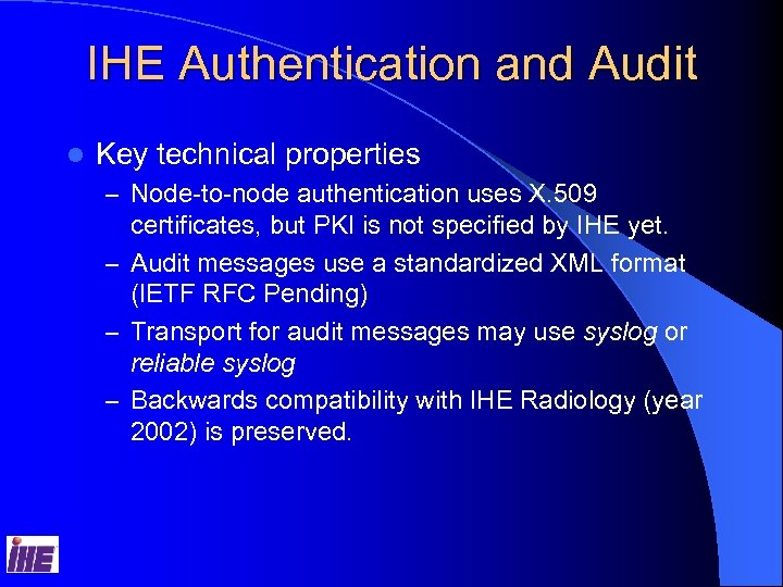 IHE Authentication and Audit l Key technical properties – Node-to-node authentication uses X. 509