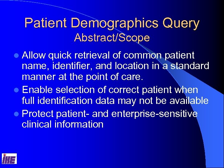 Patient Demographics Query Abstract/Scope l Allow quick retrieval of common patient name, identifier, and