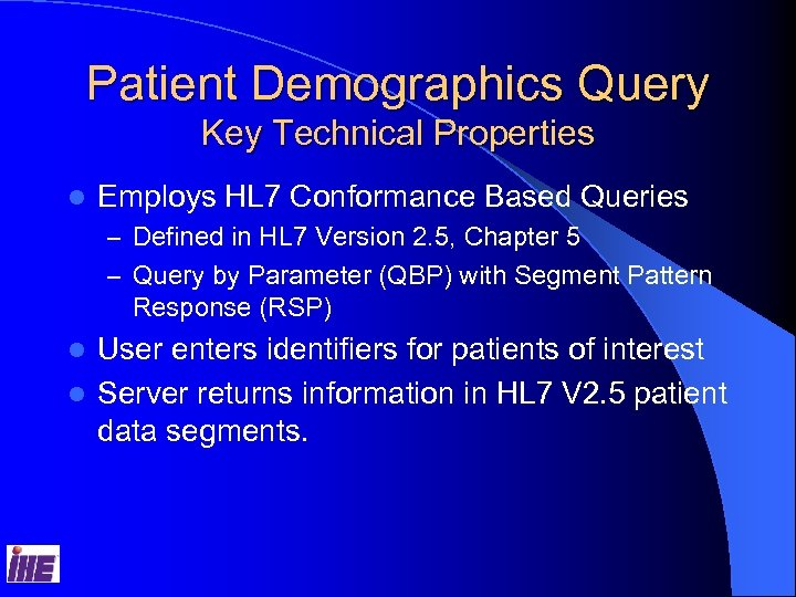 Patient Demographics Query Key Technical Properties l Employs HL 7 Conformance Based Queries –