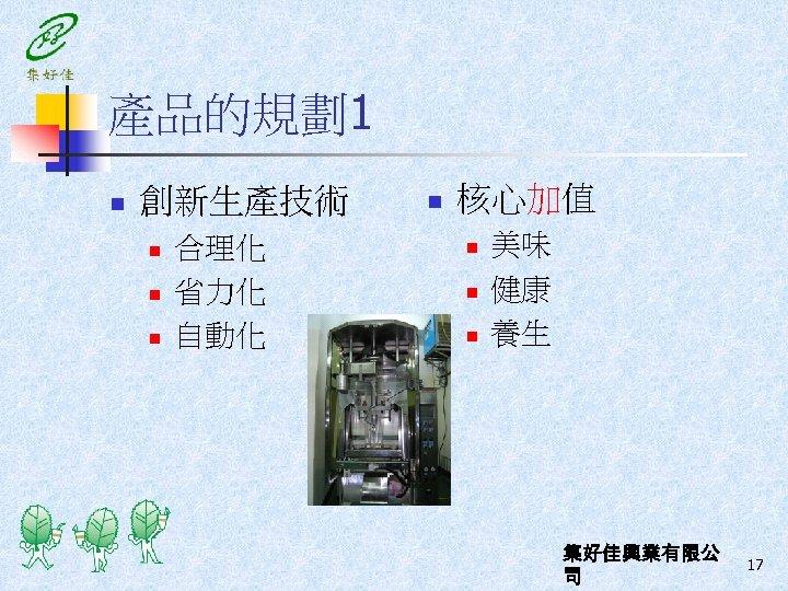產品的規劃1 n 創新生產技術 n n n 合理化 省力化 自動化 n 核心加值 n n n