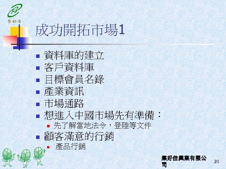 成功開拓市場 1 n n n 資料庫的建立 客戶資料庫 目標會員名錄 產業資訊 市場通路 想進入中國市場先有準備: n n 先了解當地法令,登陸等文件