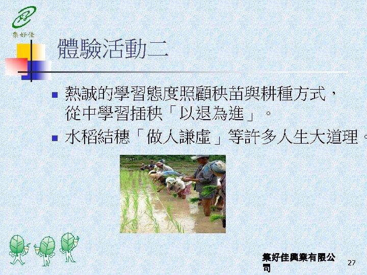 體驗活動二 n n 熱誠的學習態度照顧秧苗與耕種方式, 從中學習插秧「以退為進」。 水稻結穗「做人謙虛」等許多人生大道理。 集好佳興業有限公 司 27