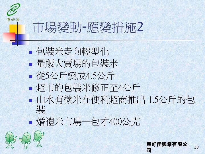 市場變動-應變措施 2 n n n 包裝米走向輕型化 量販大賣場的包裝米 從 5公斤變成 4. 5公斤 超市的包裝米修正至 4公斤 山水有機米在便利超商推出