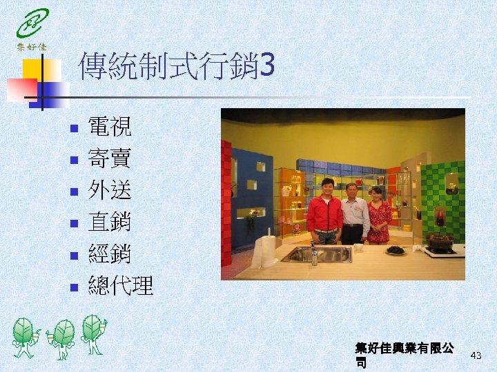 傳統制式行銷 3 n n n 電視 寄賣 外送 直銷 經銷 總代理 集好佳興業有限公 司 43