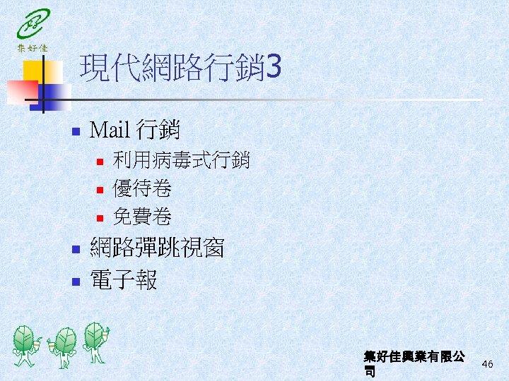 現代網路行銷 3 n Mail 行銷 n n n 利用病毒式行銷 優待卷 免費卷 網路彈跳視窗 電子報 集好佳興業有限公