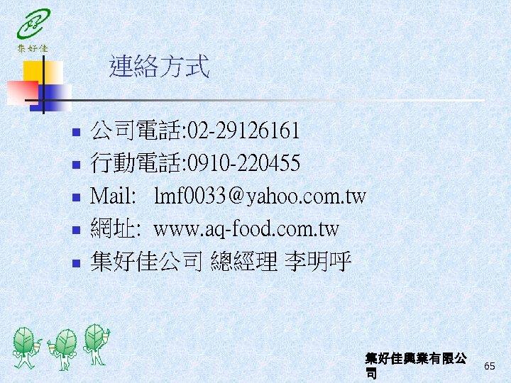 連絡方式 n n n 公司電話: 02 -29126161 行動電話: 0910 -220455 Mail: lmf 0033@yahoo. com.