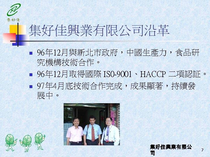 集好佳興業有限公司沿革 n n n 96年 12月與新北市政府,中國生產力,食品研 究機構技術合作。 96年 12月取得國際 IS 0 -9001、HACCP 二項認証。 97年