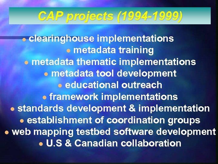 CAP projects (1994 -1999) clearinghouse implementations l metadata training l metadata thematic implementations l