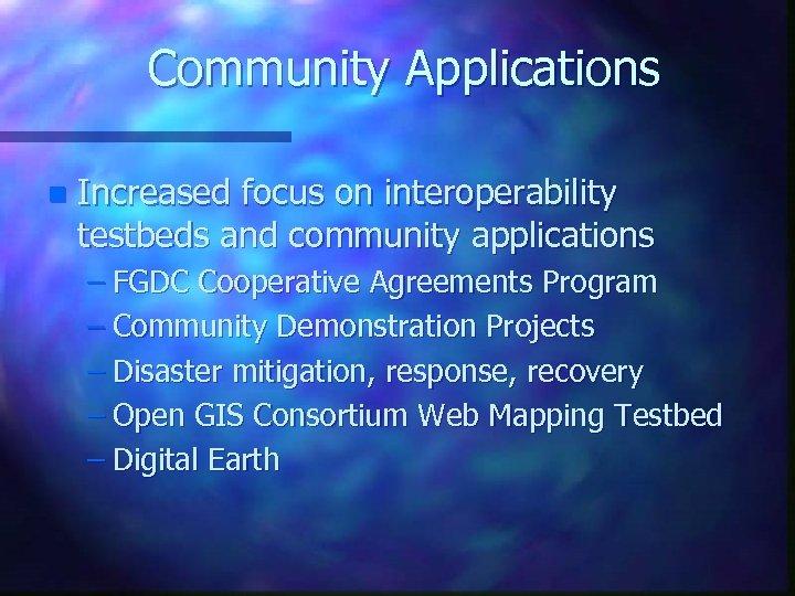Community Applications n Increased focus on interoperability testbeds and community applications – FGDC Cooperative