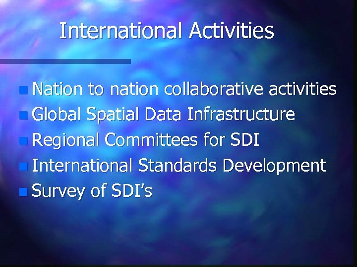 International Activities n Nation to nation collaborative activities n Global Spatial Data Infrastructure n
