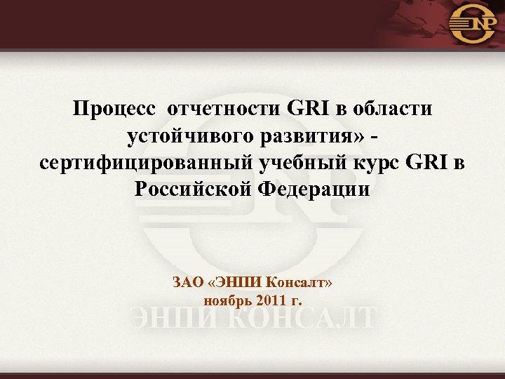 Процесс отчетности GRI в области устойчивого развития» сертифицированный учебный курс GRI в Российской Федерации