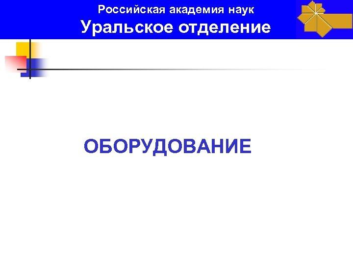 Российская академия наук Уральское отделение ОБОРУДОВАНИЕ
