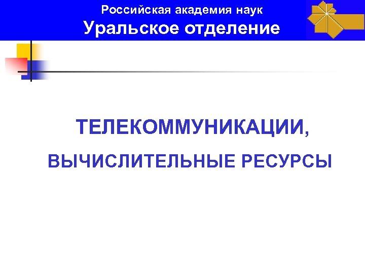 Российская академия наук Уральское отделение ТЕЛЕКОММУНИКАЦИИ, ВЫЧИСЛИТЕЛЬНЫЕ РЕСУРСЫ