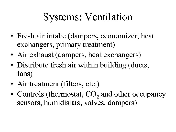 Systems: Ventilation • Fresh air intake (dampers, economizer, heat exchangers, primary treatment) • Air