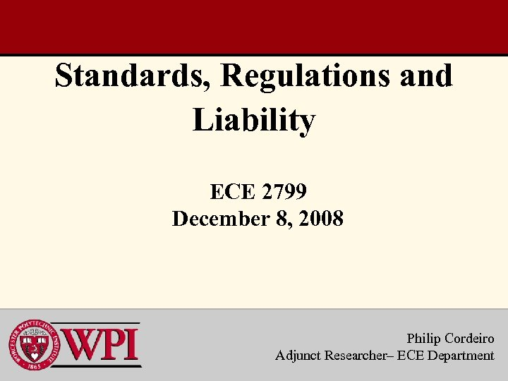 Standards, Regulations and Liability ECE 2799 December 8, 2008 Philip Cordeiro Adjunct Researcher– ECE