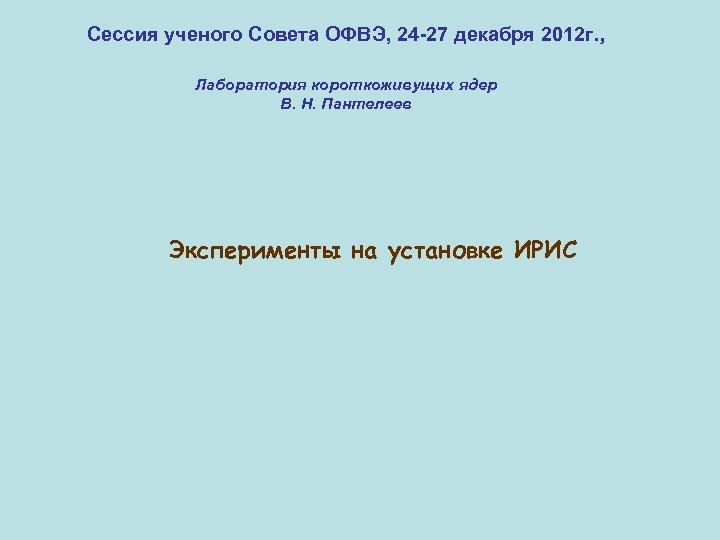 Сессия ученого Совета ОФВЭ, 24 -27 декабря 2012 г. , Лаборатория короткоживущих ядер В.