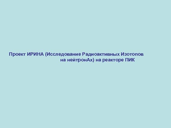 Проект ИРИНА (Исследование Радиоактивных Изотопов на нейтрон. Ах) на реакторе ПИК