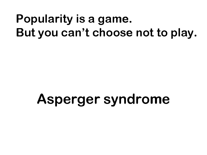 Popularity is a game. But you can't choose not to play. Asperger syndrome