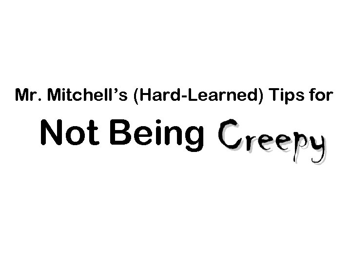 Mr. Mitchell's (Hard-Learned) Tips for Not Being .