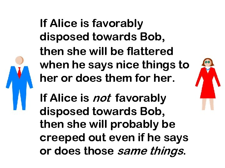 If Alice is favorably disposed towards Bob, then she will be flattered when he