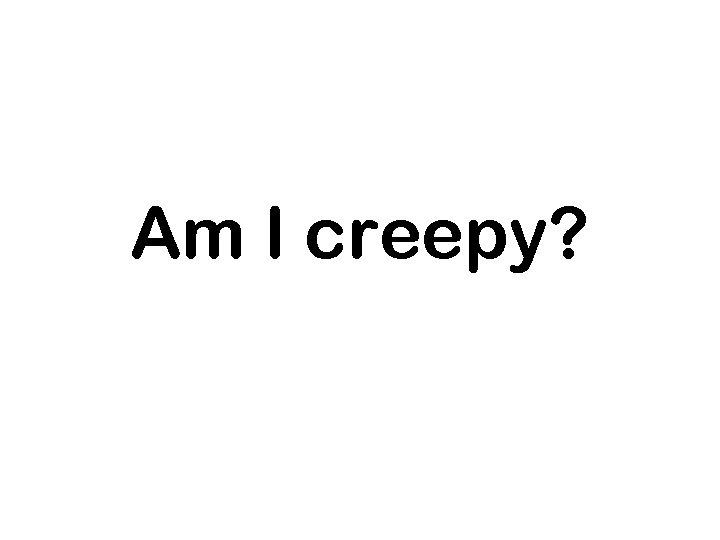 Am I creepy?