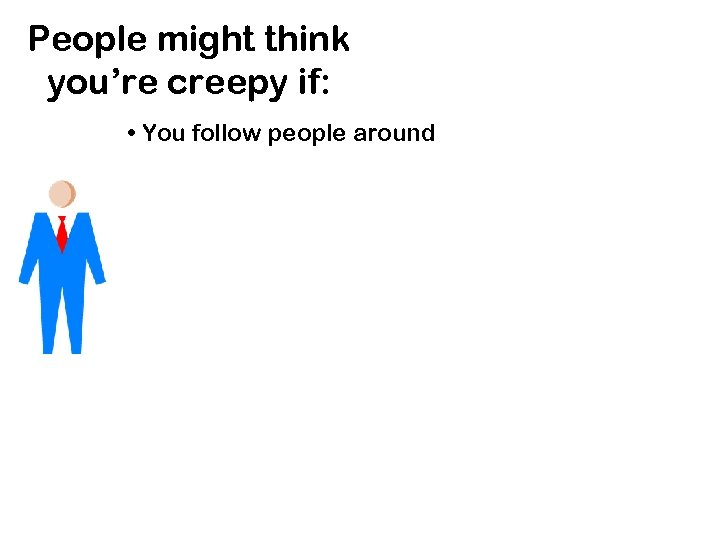 People might think you're creepy if: • You follow people around