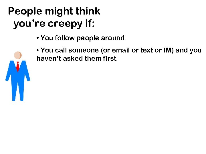 People might think you're creepy if: • You follow people around • You call