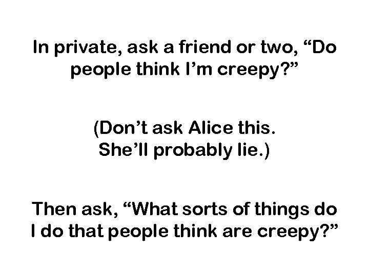 """In private, ask a friend or two, """"Do people think I'm creepy? """" (Don't"""