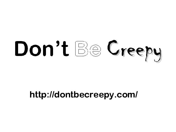 http: //dontbecreepy. com/