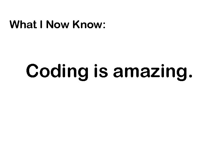 What I Now Know: Coding is amazing.