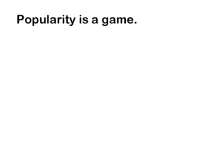 Popularity is a game.