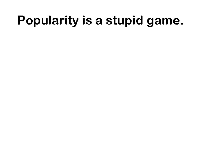 Popularity is a stupid game.