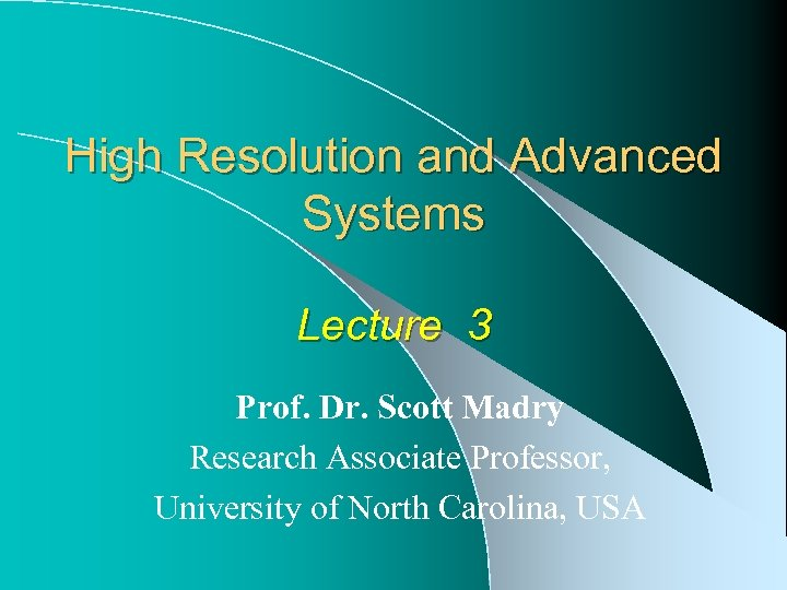 High Resolution and Advanced Systems Lecture 3 Prof. Dr. Scott Madry Research Associate Professor,