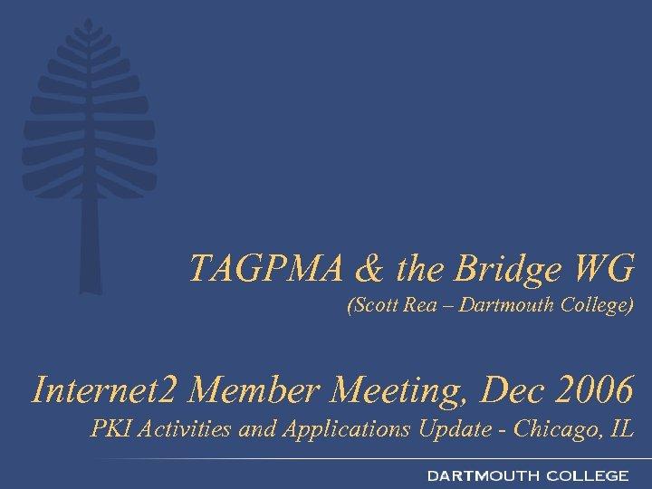 TAGPMA & the Bridge WG (Scott Rea – Dartmouth College) Internet 2 Member Meeting,
