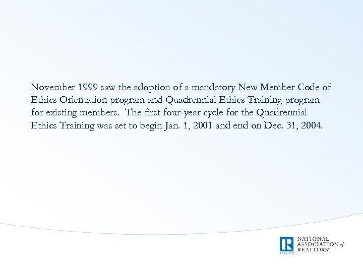 November 1999 saw the adoption of a mandatory New Member Code of Ethics Orientation