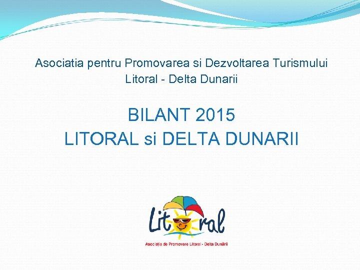 Asociatia pentru Promovarea si Dezvoltarea Turismului Litoral - Delta Dunarii BILANT 2015 LITORAL
