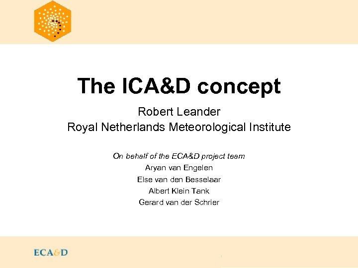The ICA&D concept Robert Leander Royal Netherlands Meteorological Institute On behalf of the ECA&D