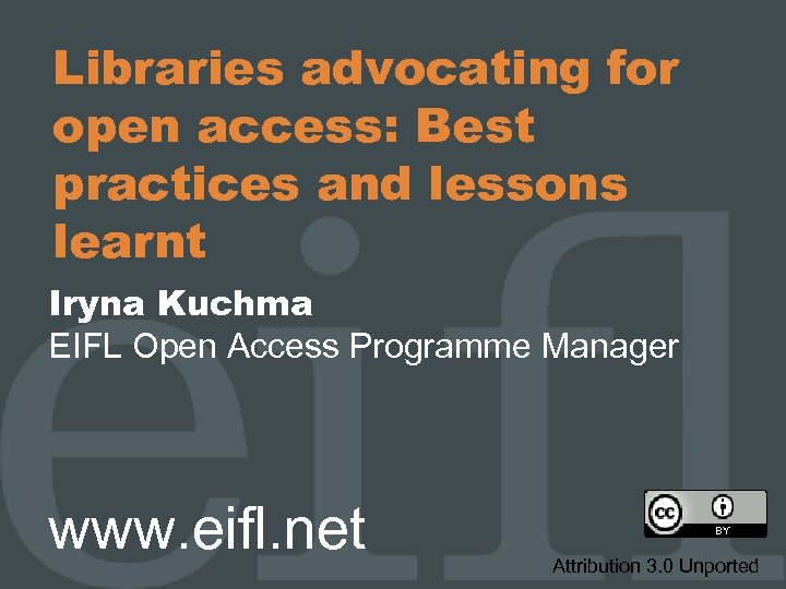 Libraries advocating for open access: Best practices and lessons learnt Iryna Kuchma EIFL Open