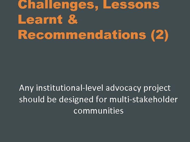 Challenges, Lessons Learnt & Recommendations (2) Any institutional-level advocacy project should be designed for