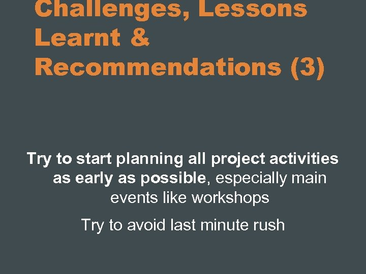 Challenges, Lessons Learnt & Recommendations (3) Try to start planning all project activities as