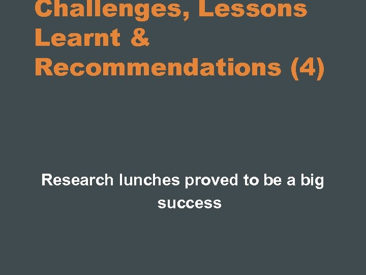 Challenges, Lessons Learnt & Recommendations (4) Research lunches proved to be a big success