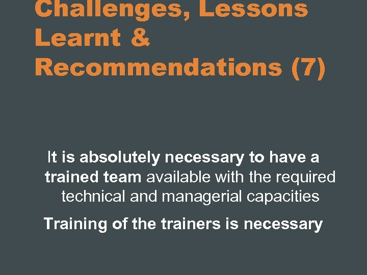 Challenges, Lessons Learnt & Recommendations (7) It is absolutely necessary to have a trained