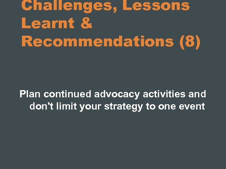 Challenges, Lessons Learnt & Recommendations (8) Plan continued advocacy activities and don't limit your